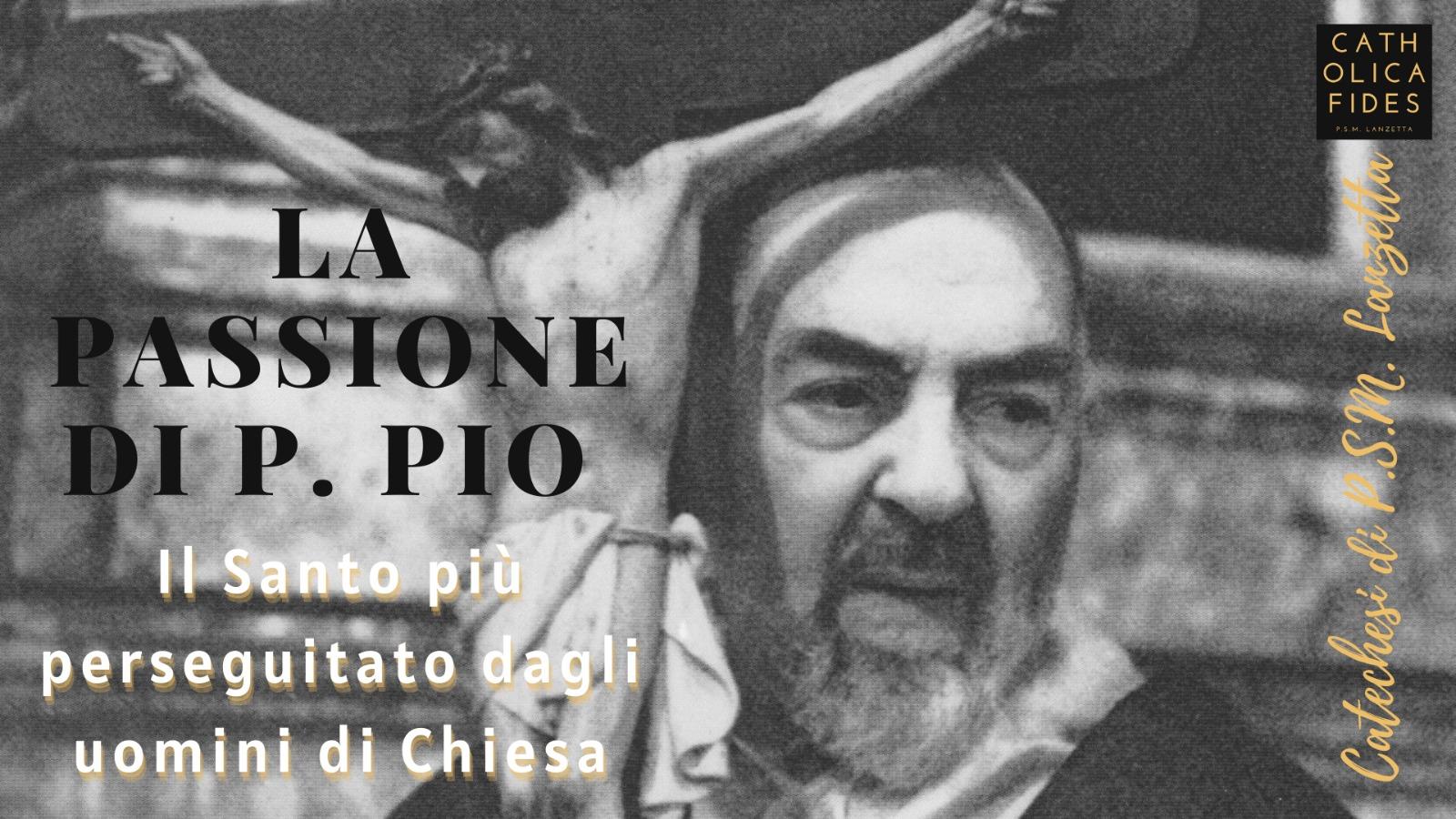 La Passione di P. Pio. Il Santo più perseguitato dagli uomini di Chiesa